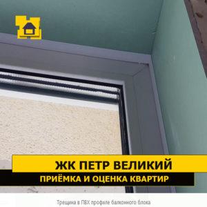 Приёмка квартиры в ЖК Петр Великий и Екатерина Великая: Трещина в ПВХ профиле балконного блока